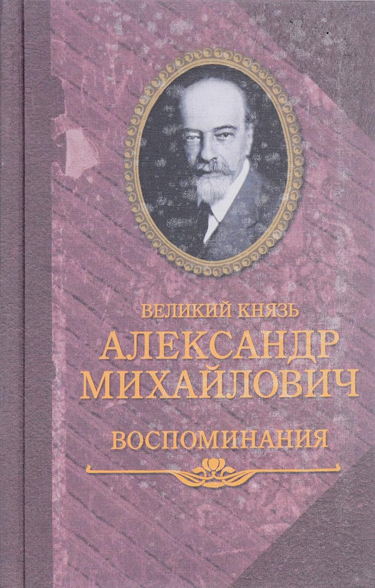 Великий князь Александр Михайлович Великий князь Александр Михайлович. Воспоминания. В 2 книгах