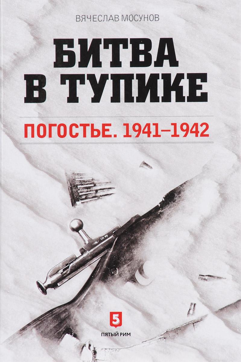В. А. Мосунов Битва в тупике. Погостье. 1941-1942