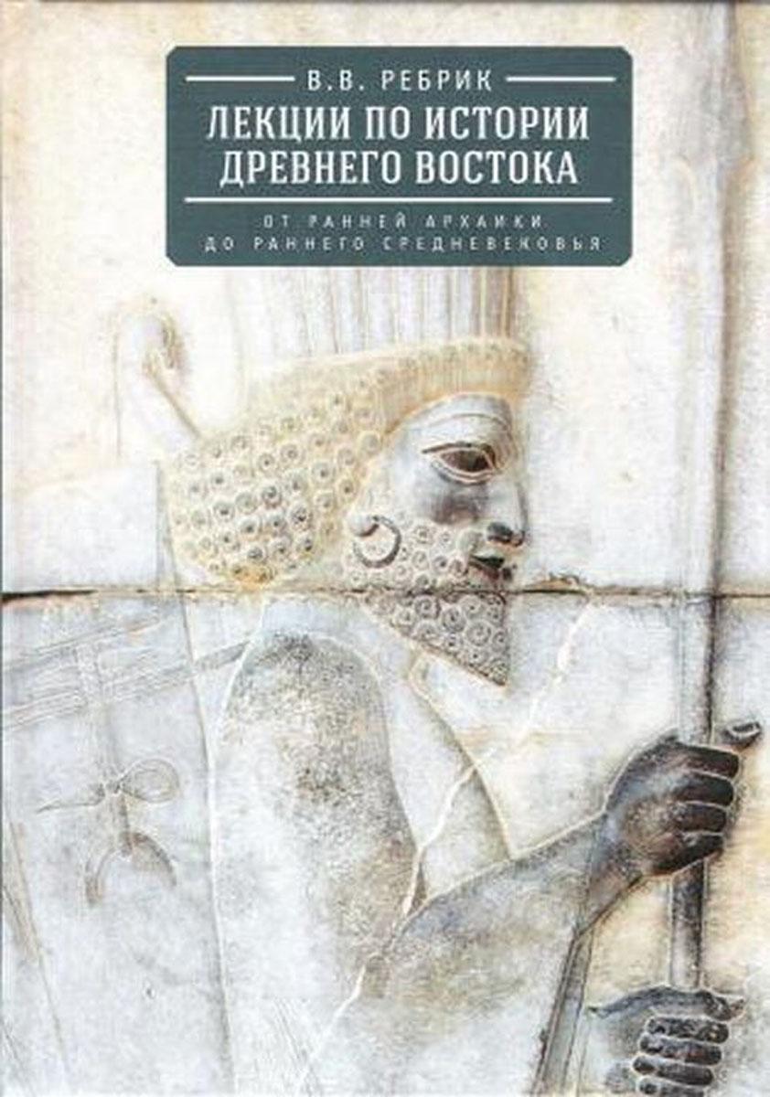 В. В. Ребрик Лекции по истории Древнего Востока. От ранней архаики до раннего средневековья