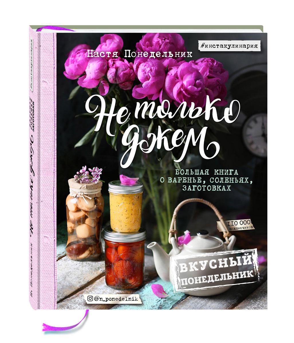 Анастасия Понедельник Вкусный Понедельник. Не только джем. Большая книга о варенье, соленьях, заготовках