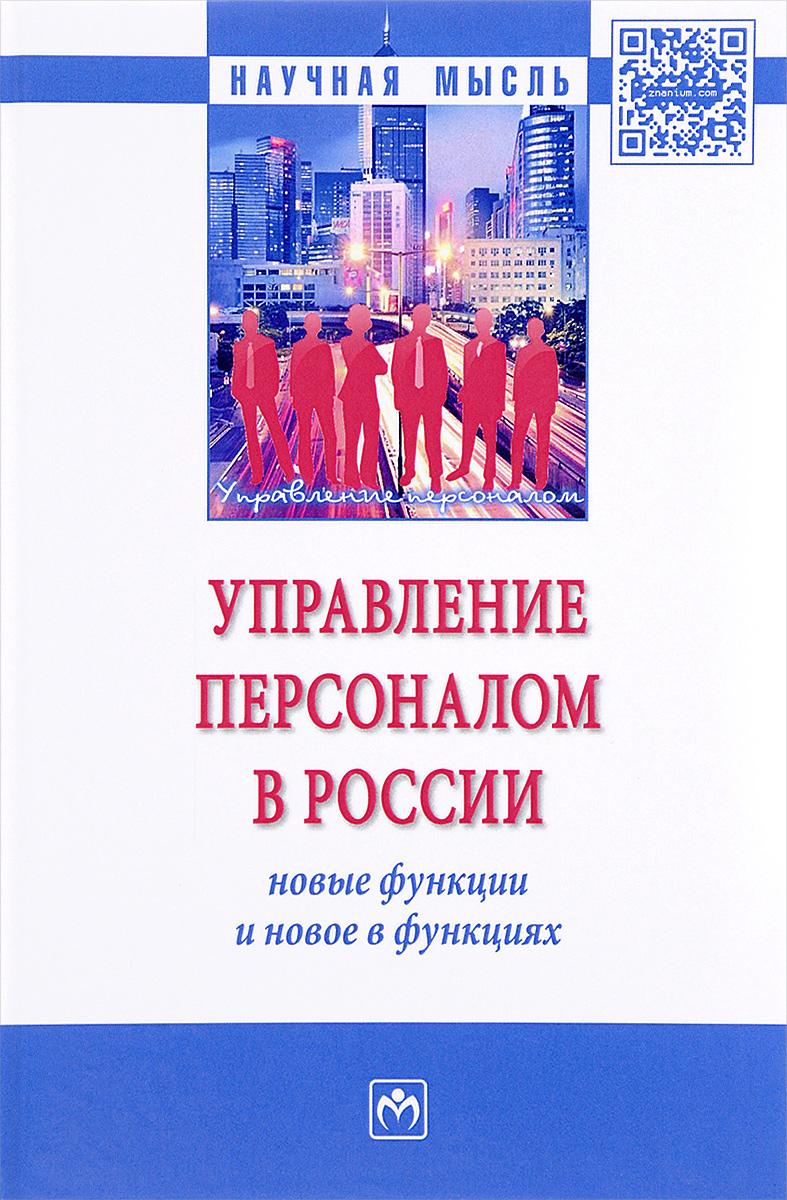 Управление персоналом в России. Новые функции и новое в функциях. Монография В монографии освещены результаты...