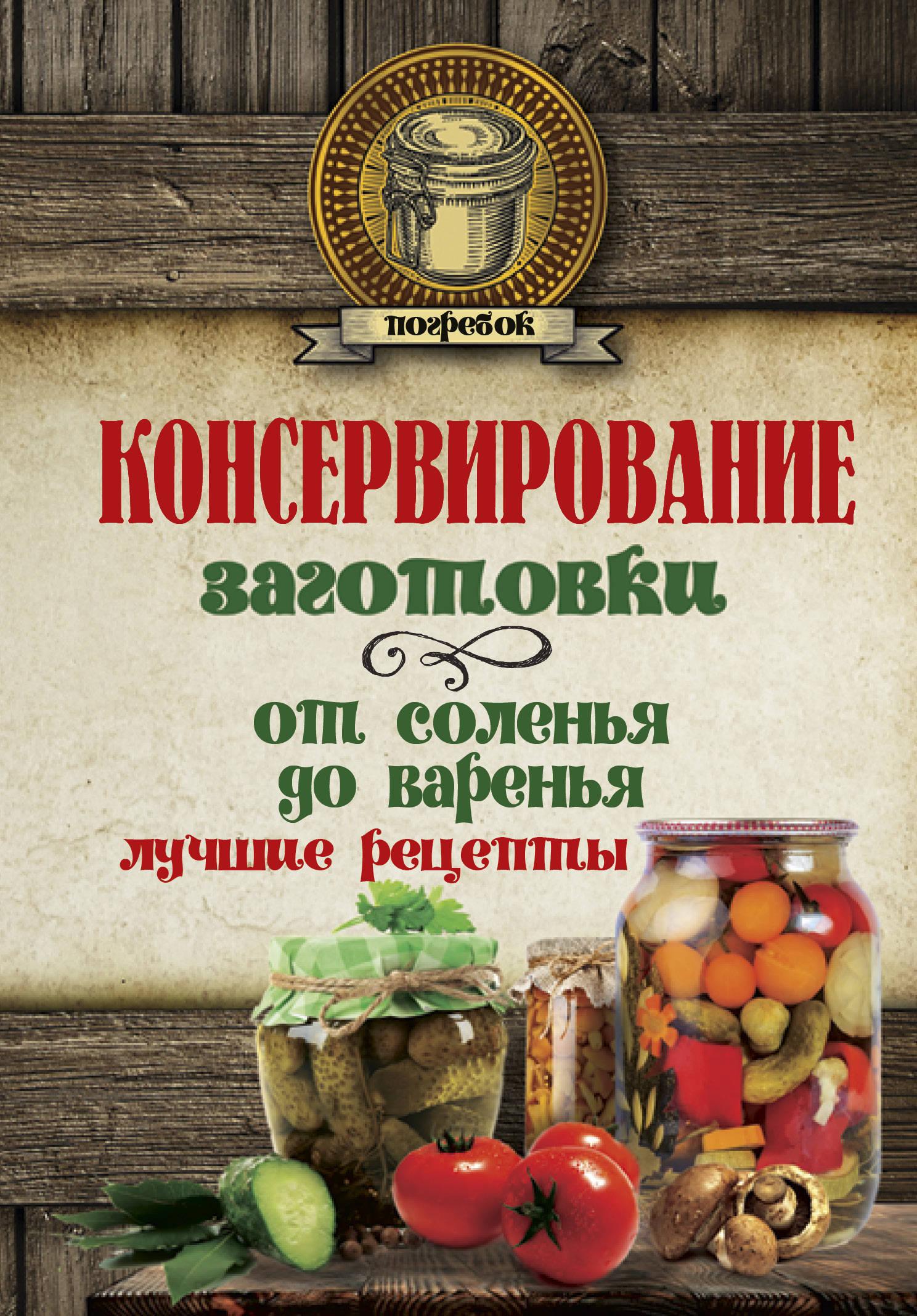 Консервирование. Заготовки. От соленья до варенья. Лучшие рецепты консервирование forever овощи и грибы