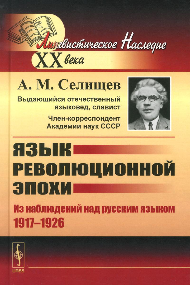 А. М. Селищев Язык революционной эпохи. Из наблюдений над русским языком (1917-1926)