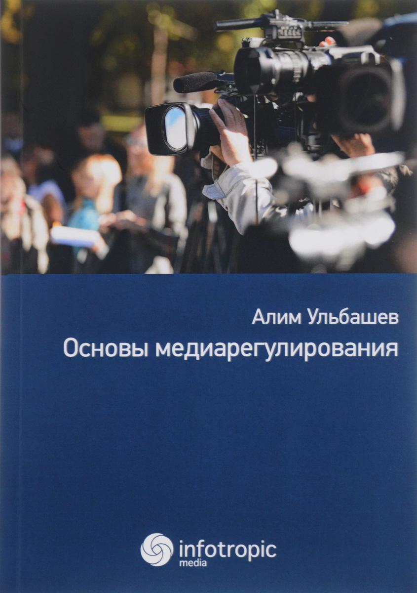 Алим Ульбашев Основы медиарегулирования. Учебно-практическое пособие
