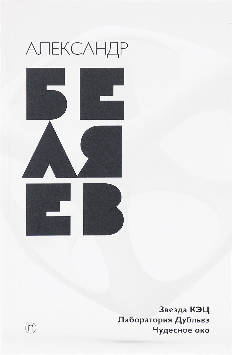 Александр Беляев Александр Беляев. Собрание сочинений. В 8 томах. Том 6. Звезда КЭЦ. Лаборатория Дубльвэ. Чудесное окно