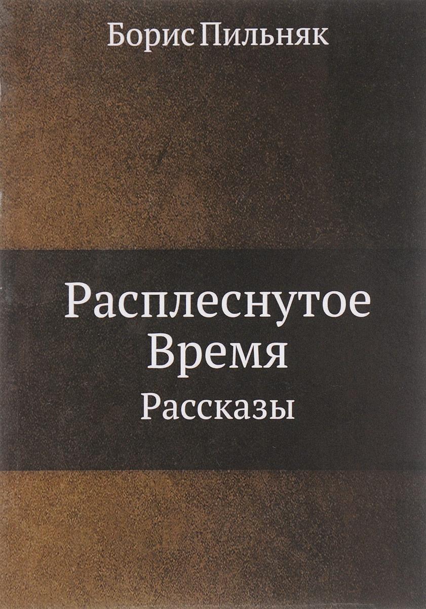 Борис Пильняк Расплеснутое Время. Рассказы