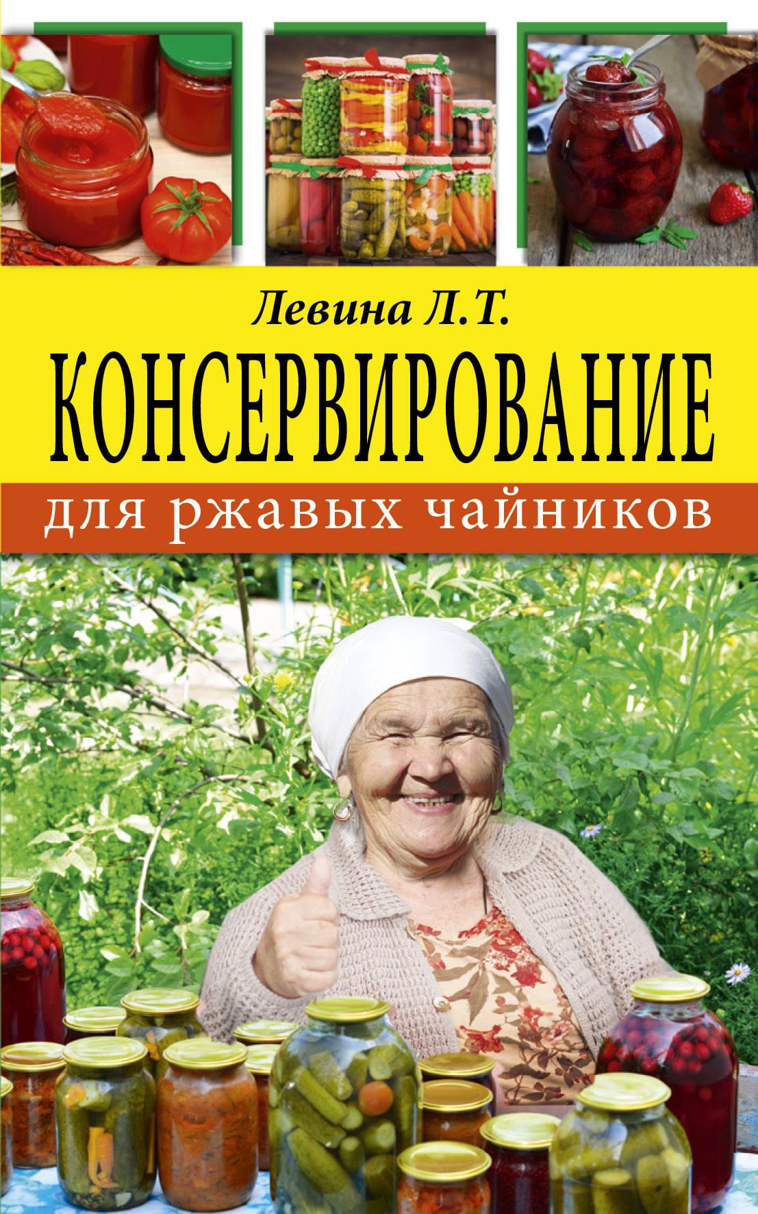Л. Т. Левина Консервирование для ржавых чайников