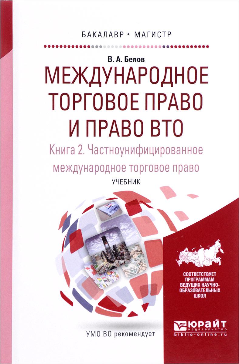 Белов В.А. Международное торговое право и право вто в 3 кн. Книга 2. Частноунифицированное международное торговое право. Учебник для бакалавриата и магистратуры