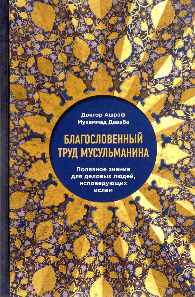 Доктор Ашраф Мухаммад Даваба Благословенный труд мусульманина. Полезное знание для деловых людей, исповедующих ислам