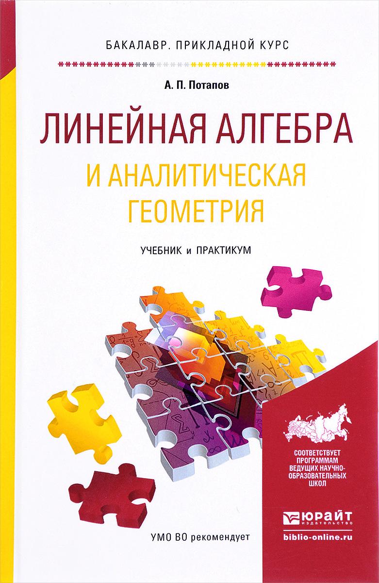 А. П. Потапов Линейная алгебра и аналитическая геометрия. Учебник и практикум для прикладного бакалавриата