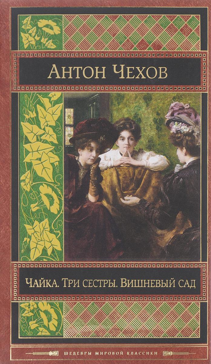 А.П. Чехов Чайка. Три сестры. Вишневый сад чехов а чайка три сестры вишневый сад