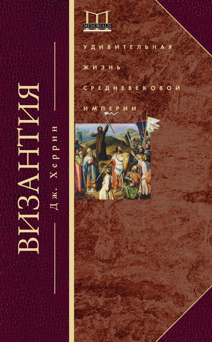 Дж. Херрин Византия. Удивительная жизнь средневековой империи джонатан харрис 0 византия история исчезнувшей империи