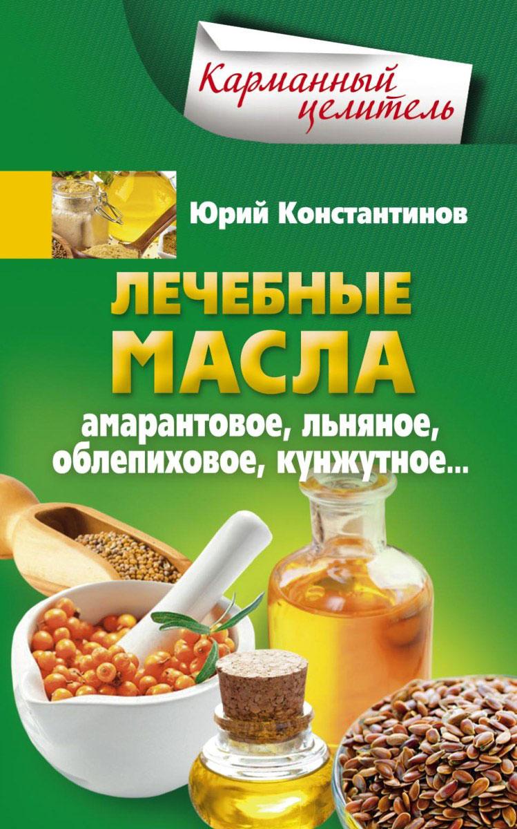 Юрий Константинов Лечебные масла. Амарантовое, льняное, облепиховое, кунжутное