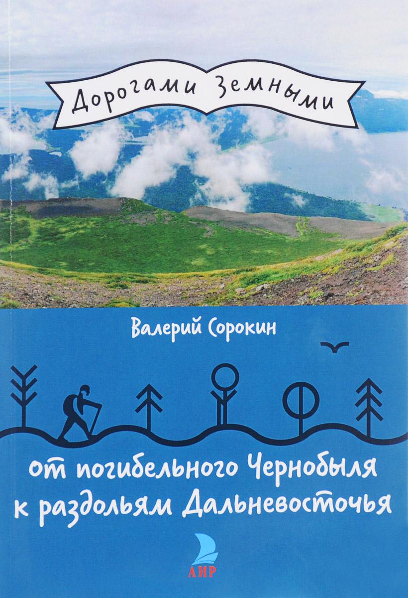 Валерий Сорокин От погибельного Чернобыля к раздольям Дальневосточья тени чернобыля книга