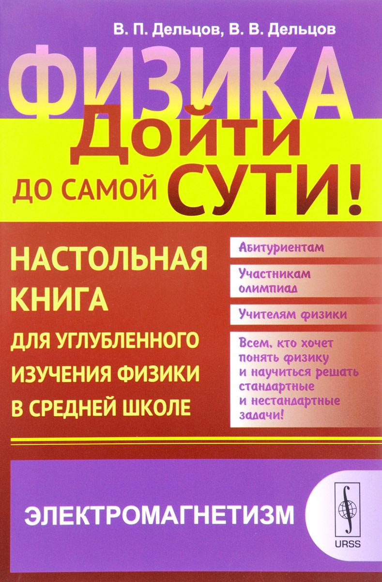 В. П. Дельцов, В. В. Дельцов Физика. Дойти до самой сути! Настольная книга для углубленного изучения физики в средней школе. Книга 4