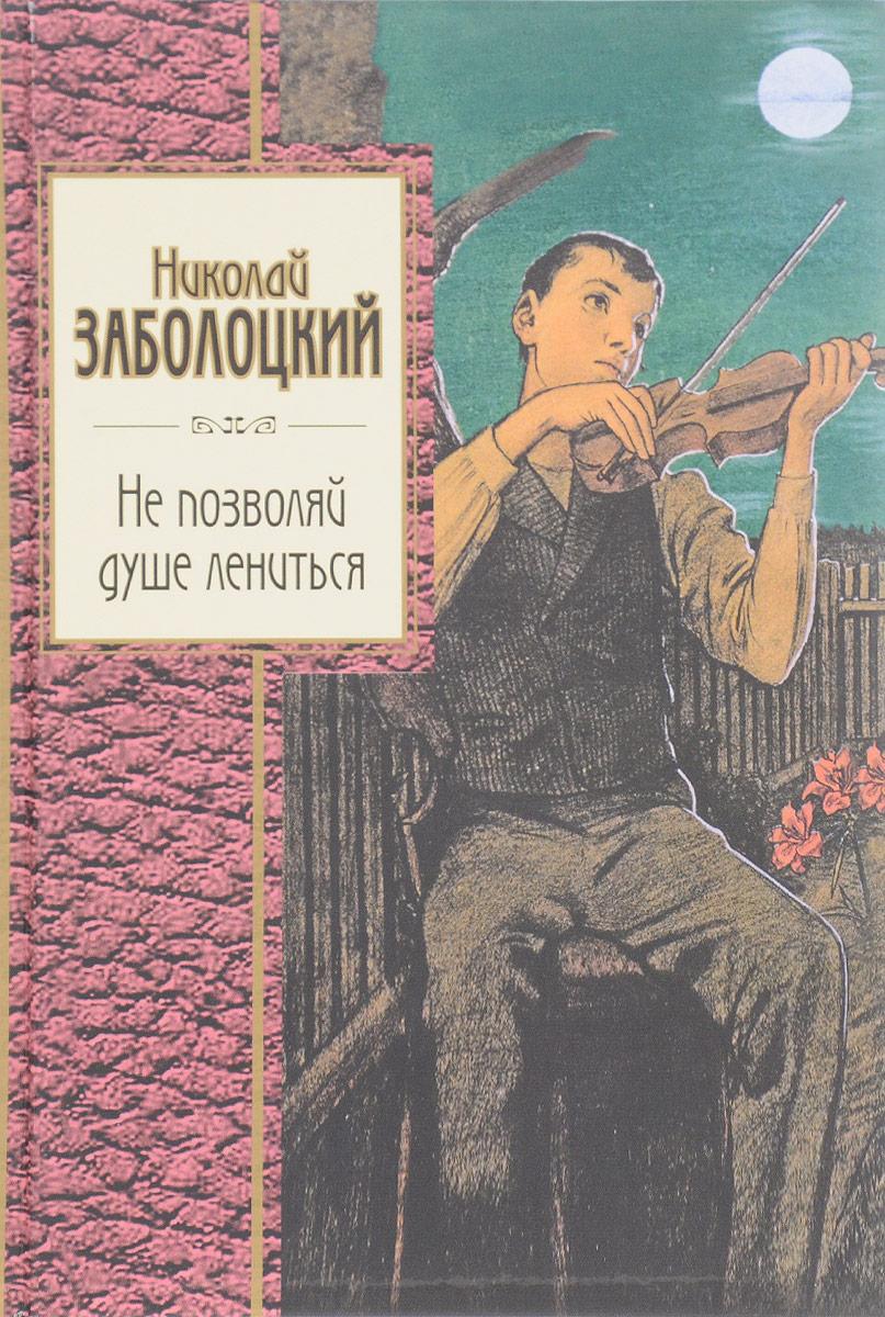 купить Заболоцкий Николай Алексеевич Не позволяй душе лениться по цене 188 рублей