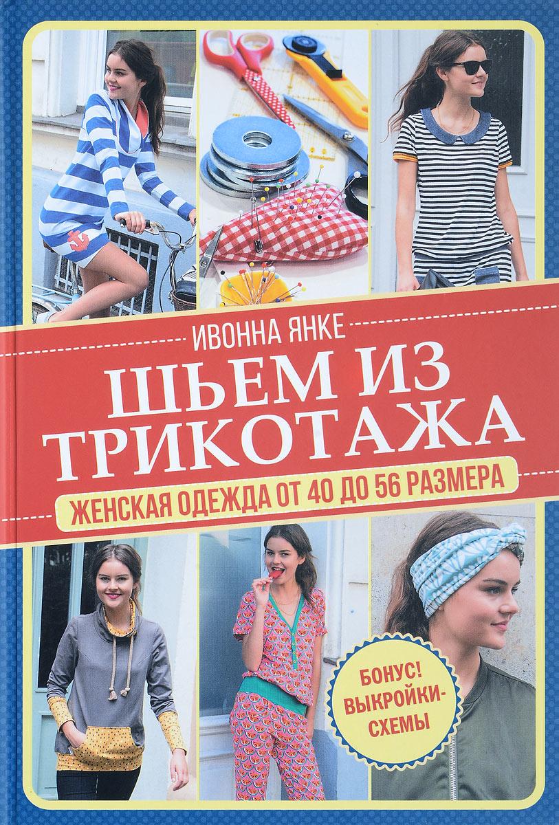 Ивонна Янке Шьем из трикотажа. Женская одежда от 40 до 56 размера (+ выкройки) ивонна янке шьем из трикотажа женская одежда от 40 до 56 размера выкройки
