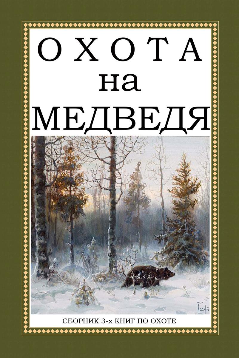 А. А. Ширинский-Шихматов, Н. А. Мельницкий, А. Н. Лялин Охота на Медведя (сборник из 3 книг)