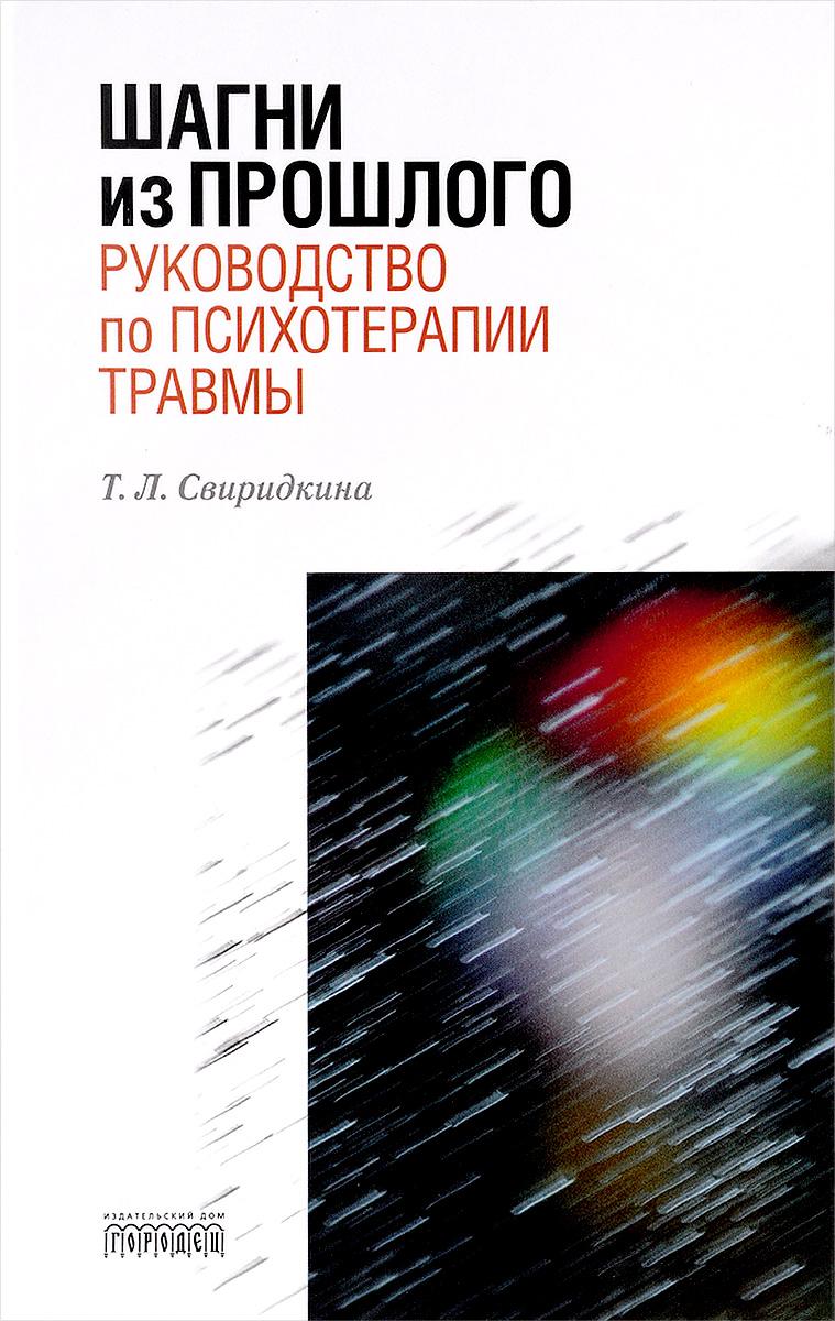 Т. Л. Свиридкина Шагни из прошлого. Руководство по психотерапии травмы
