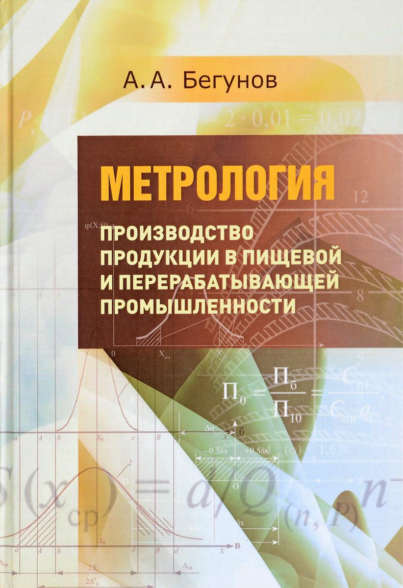 А. А. Бегунов Метрология. Учебник. Часть 2. Производство продукции в пищевой и перерабатывающей промышленности