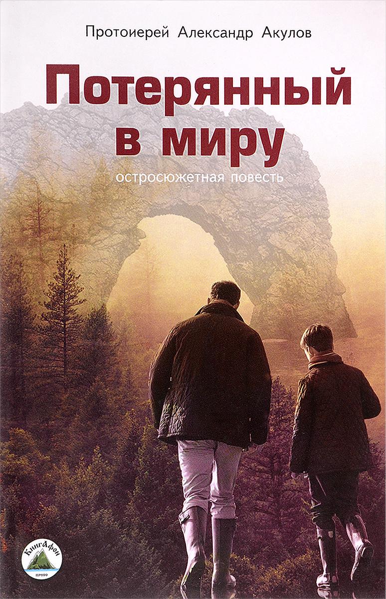 Протоиерей Александр Акулов Потерянный в миру
