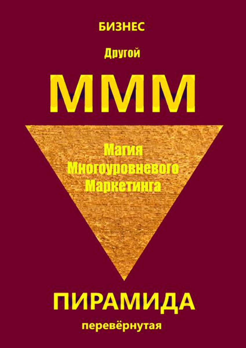 Бизнес Другой МММ. Магия многоуровневого маркетинга. Пирамида перевёрнутая попов сергей русский путь всетевом маркетинге