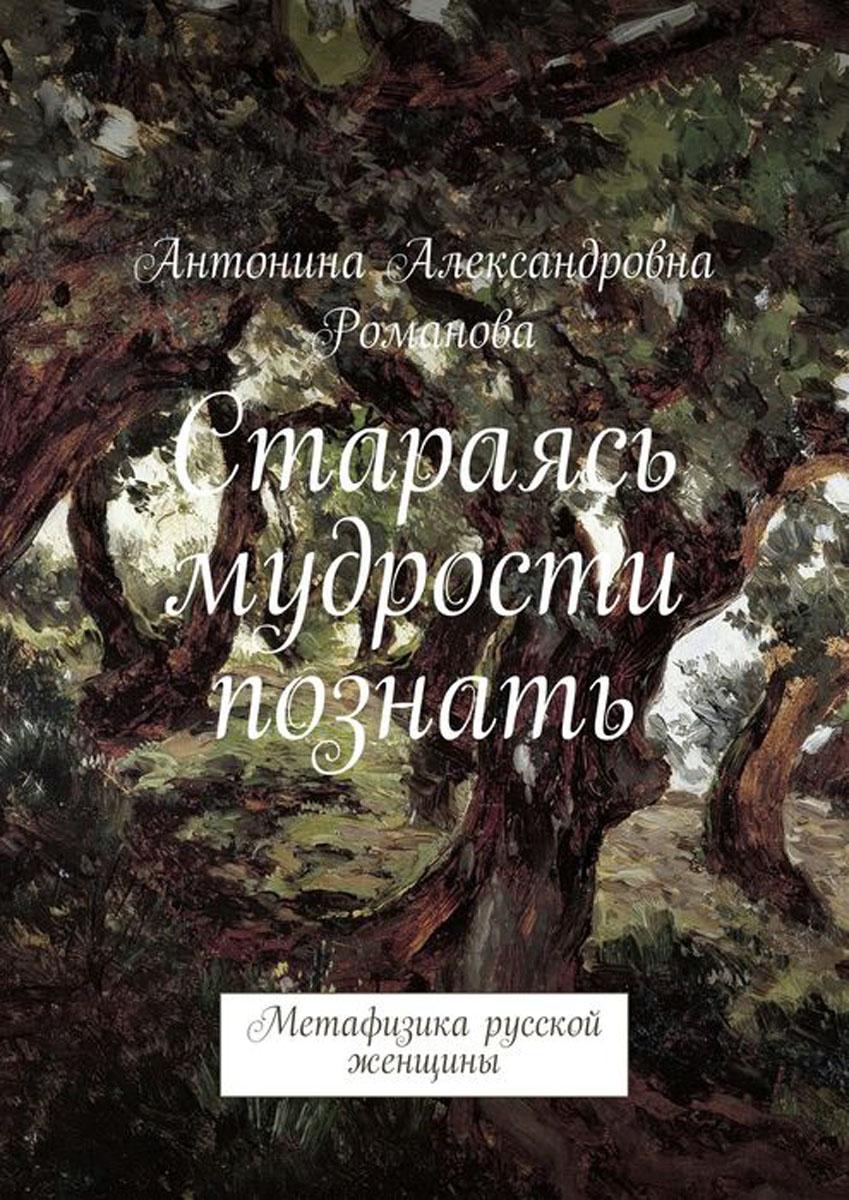 Стараясь мудрости познать. Метафизика русской женщины