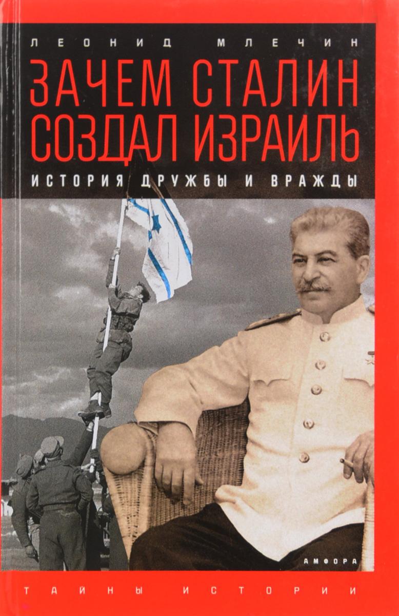 Леонид Млечин Зачем Сталин создал Израиль: История дружбы и вражды