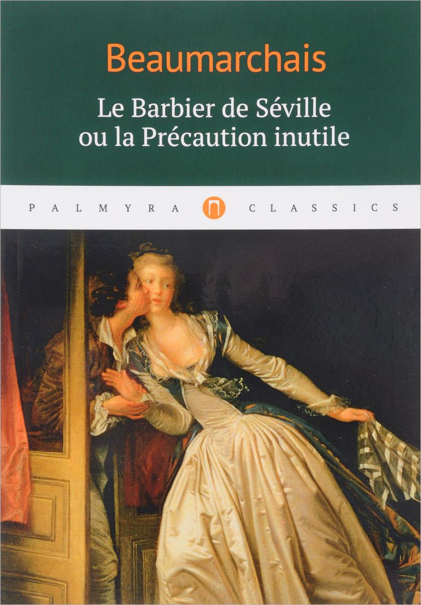 Beaumarchais Le Barbier de Seville ou la Precaution inutile