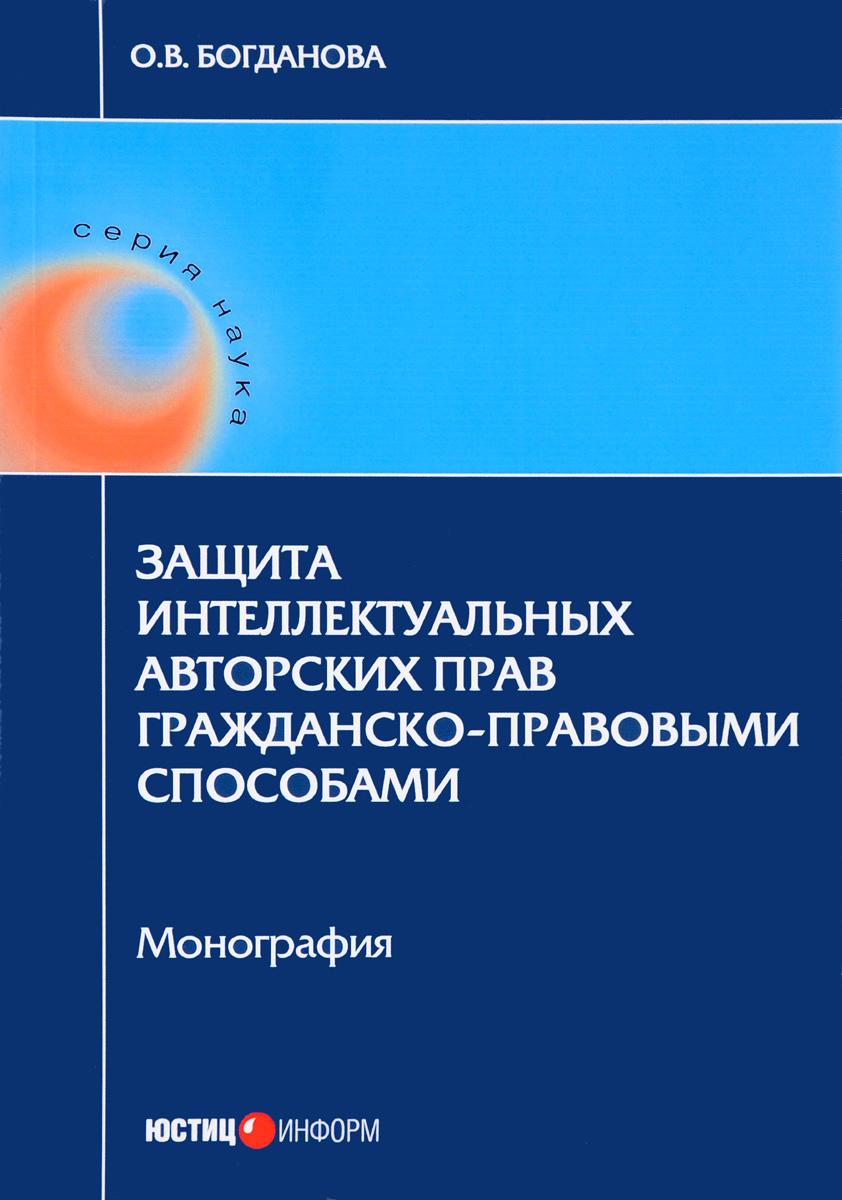О. В. Богданова Защита интеллектуальных авторских прав гражданско-правовыми способами