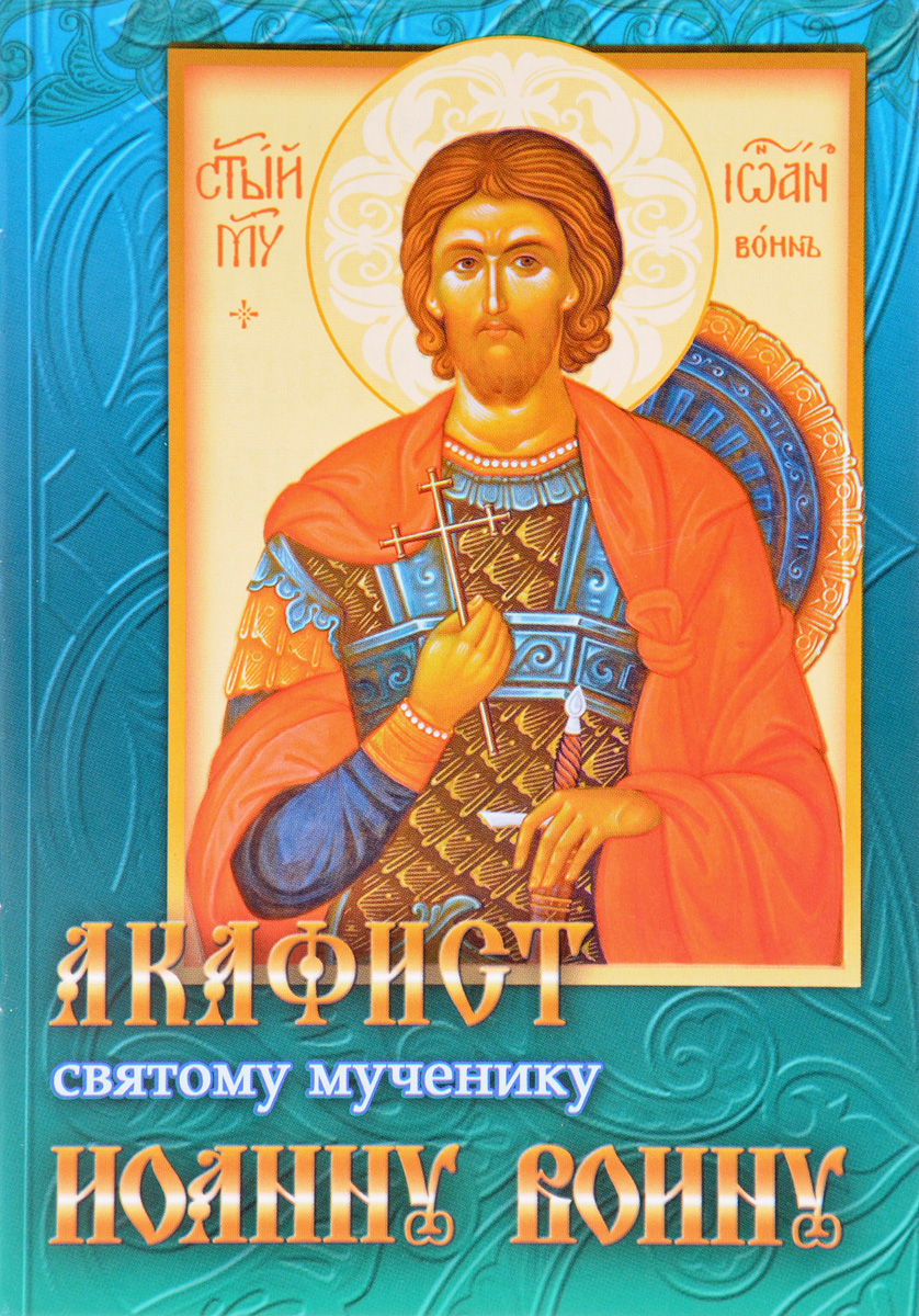 Акафист святому мученику Иоанну Воину сборник житие и акафист святому апостолу и евангелисту иоанну богослову