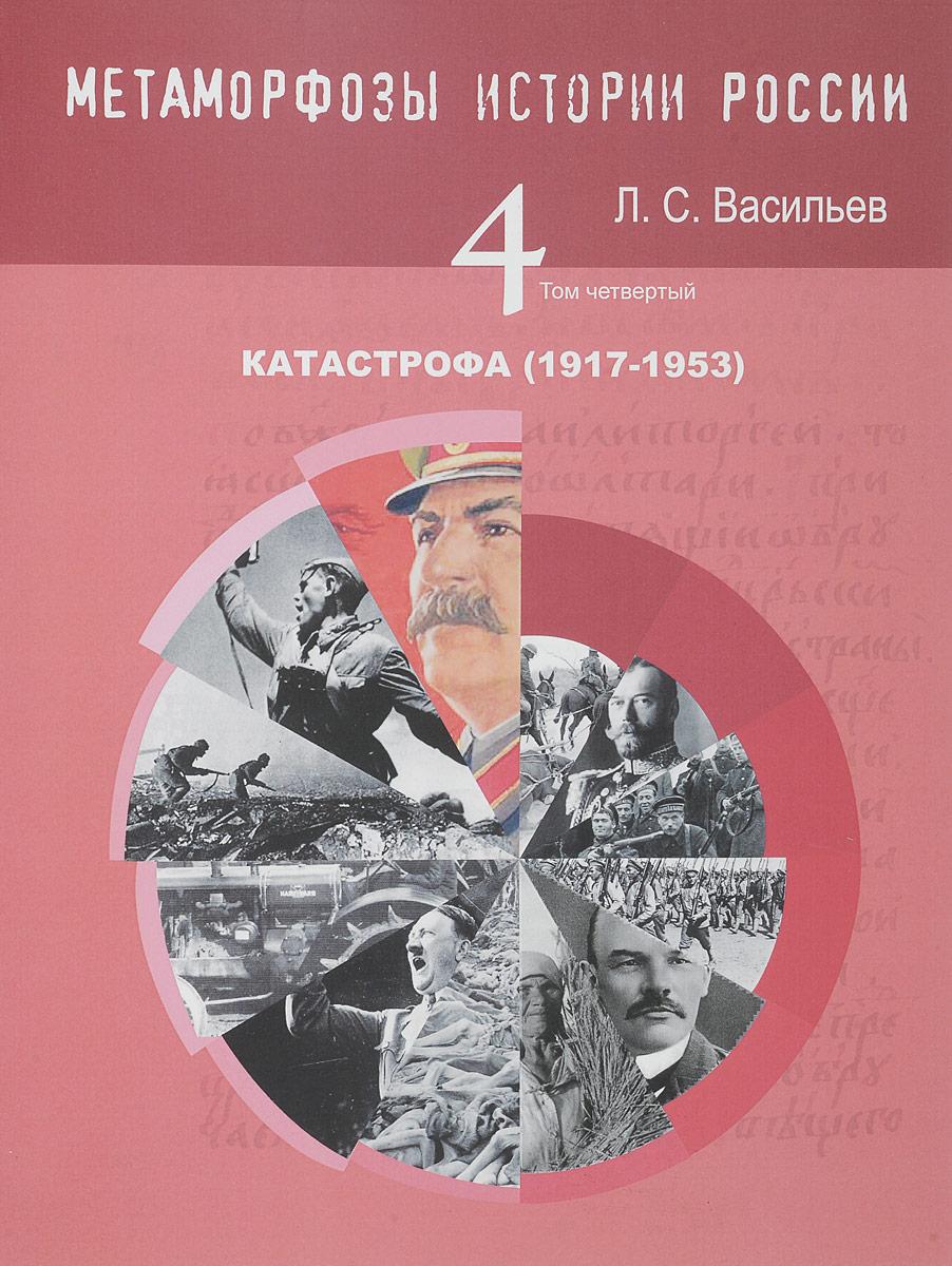 Л. С. Васильев Метаморфозы истории России. Том 4. Катастрофа (1917-1953)