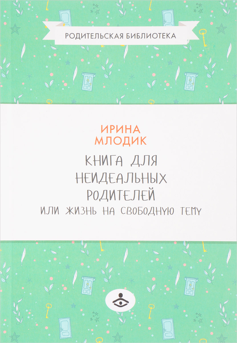 Фото - И. Ю. Млодик Книга для неидеальных родителей или Жизнь на свободную тему млодик и книга для неидеальных родителей