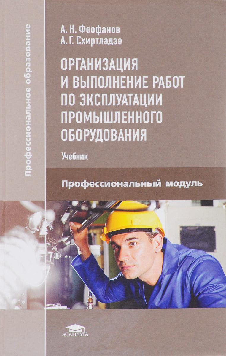 А. Г. Схиртладзе, А. Н. Феофанов Организация и выполнение работ по эксплуатации промышленного оборудования: Учебник