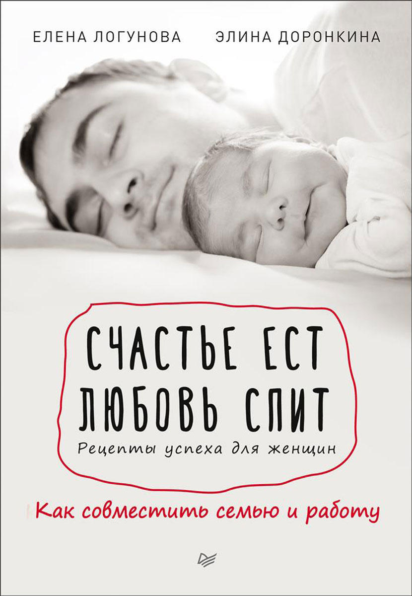 Елена Логунова, Элина Доронкина Счастье ест. Любовь спит. Рецепты успеха для женщин. Как совместить семью и работу струговщикова о будь счастливой мамой как найти любимую работу и воспитывать ребенка