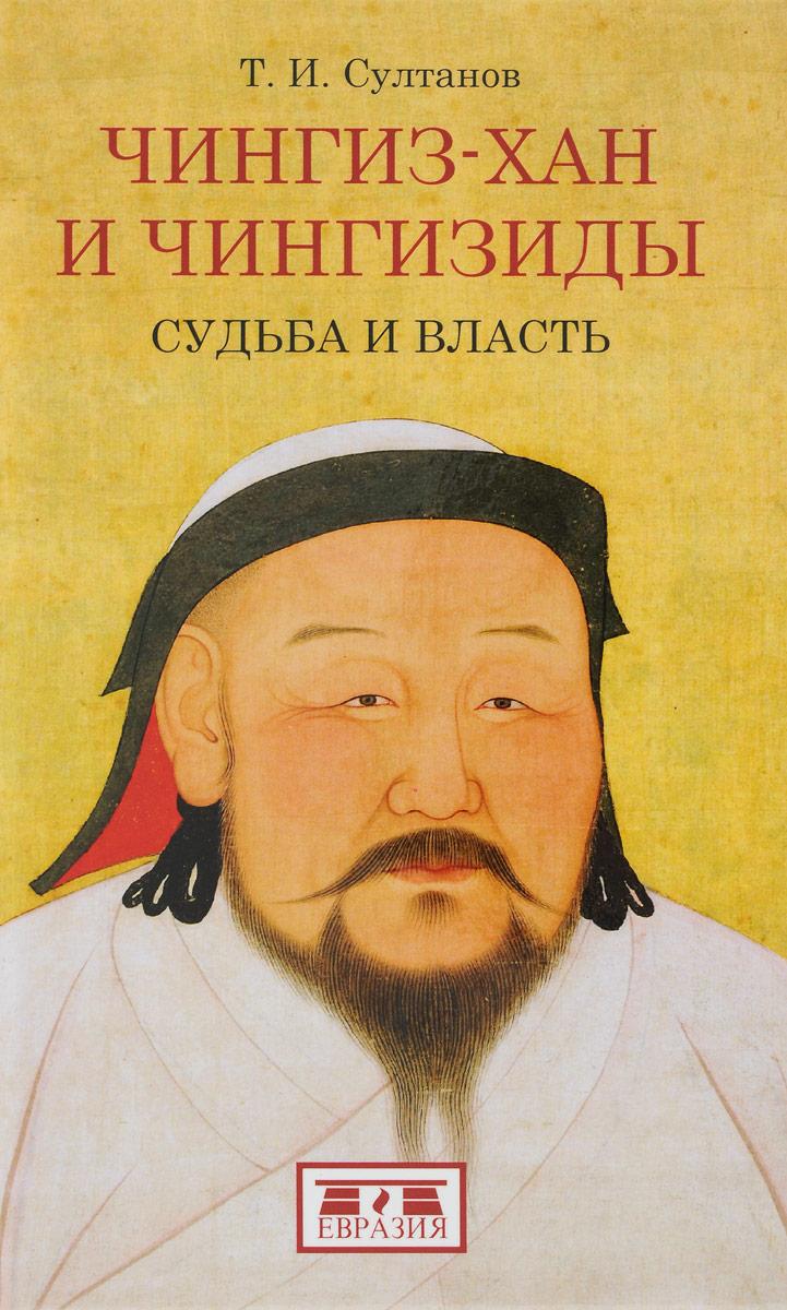 Т. И. Султанов Чингиз-хан и Чингизиды. Судьба и власть