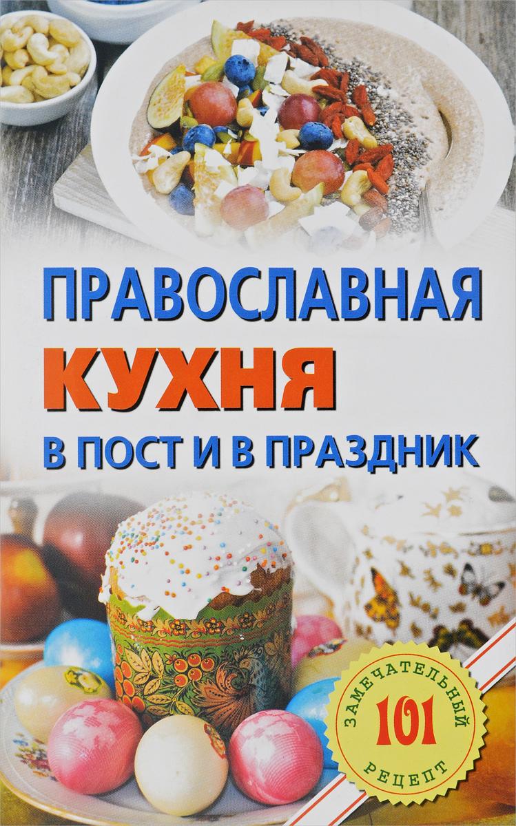 Православная кухня в пост и в праздник. 101 замечательный рецепт