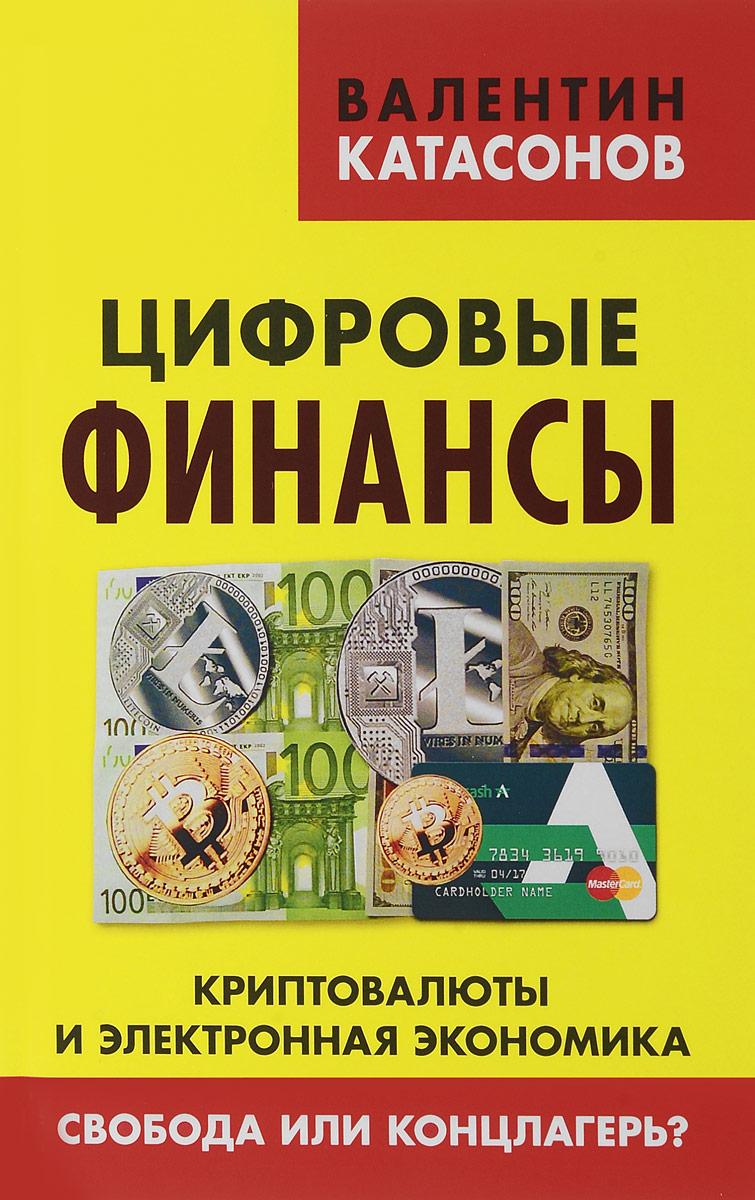 Валентин Катасонов Цифровые финансы. Криптовалюты и электронная экономика. Свобода или концлагерь?