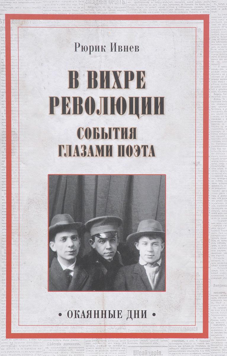 Рюрик Ивнев В вихре революции. События глазами поэта