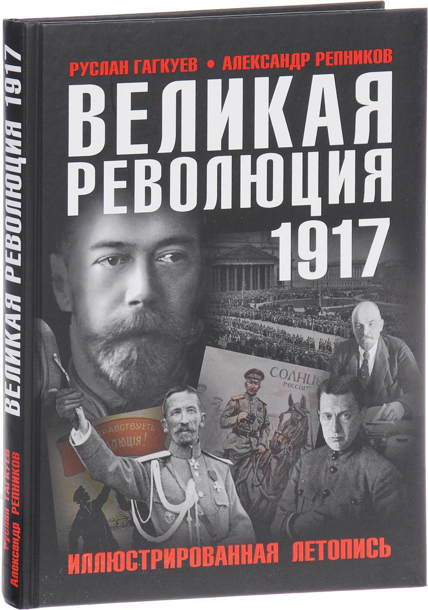 Руслан Гагкуев, Александр Репников Великая Революция 1917 года. Иллюстрированная летопись