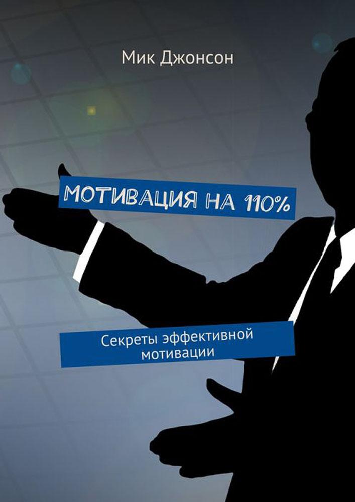 Мотивация на 110%. Секреты эффективной мотивации