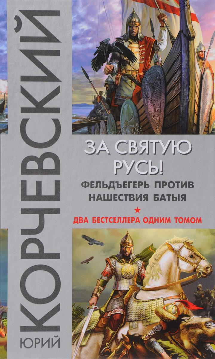 Юрий Корчевский За святую Русь! Фельдъегерь против нашествия Батыя цена