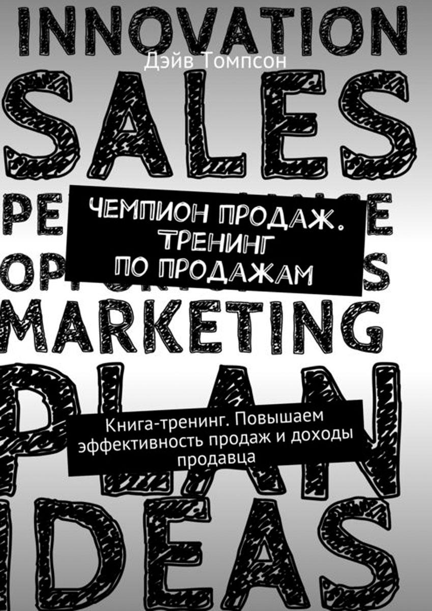 Томпсон Дэйв Чемпион продаж. Тренинг по продажам. Книга-тренинг. Повышаем эффективность продаж и доходы продавца дэйв томпсон секреты мотивации продавцов чем мотивируются чемпионы продаж
