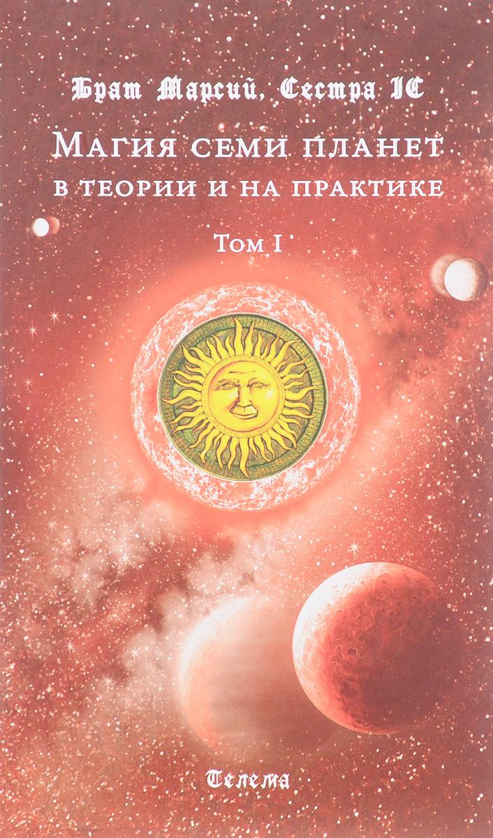 Брат Марсий, Сестра IC Магия семи планет в теории и на практике. В 2 томах. Том 1 д эсте сорита рэнкин дэвид практическая магия планет магия семи планет в западной мистериальной традиции