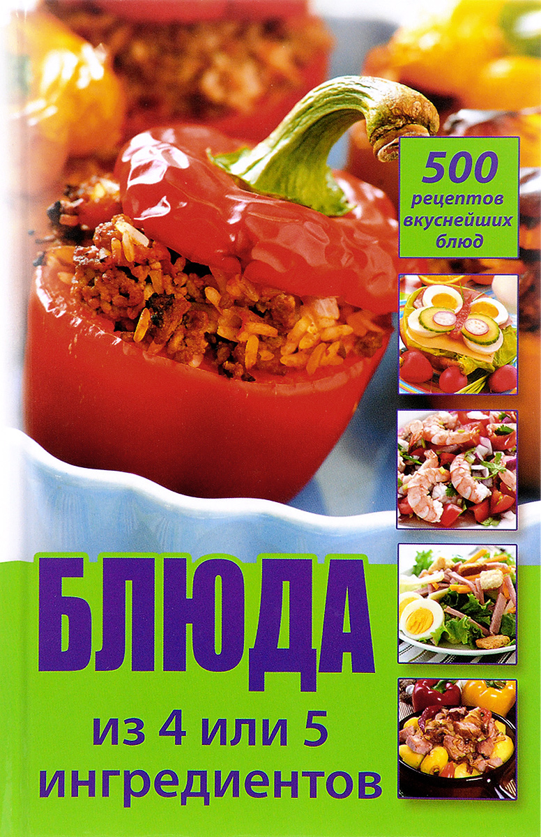 Блюда из 4 или 5 ингредиентов. 500 рецептов вкуснейших блюд