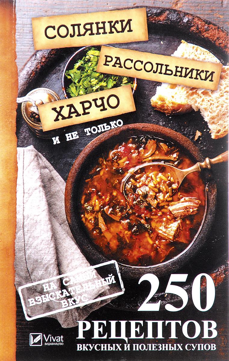 М. Ю. Романова Солянки, рассольники, харчо и не только. 250 рецептов вкусных и полезных супов на самый взыскательный вкус исаева е солянки рассольники свекольники