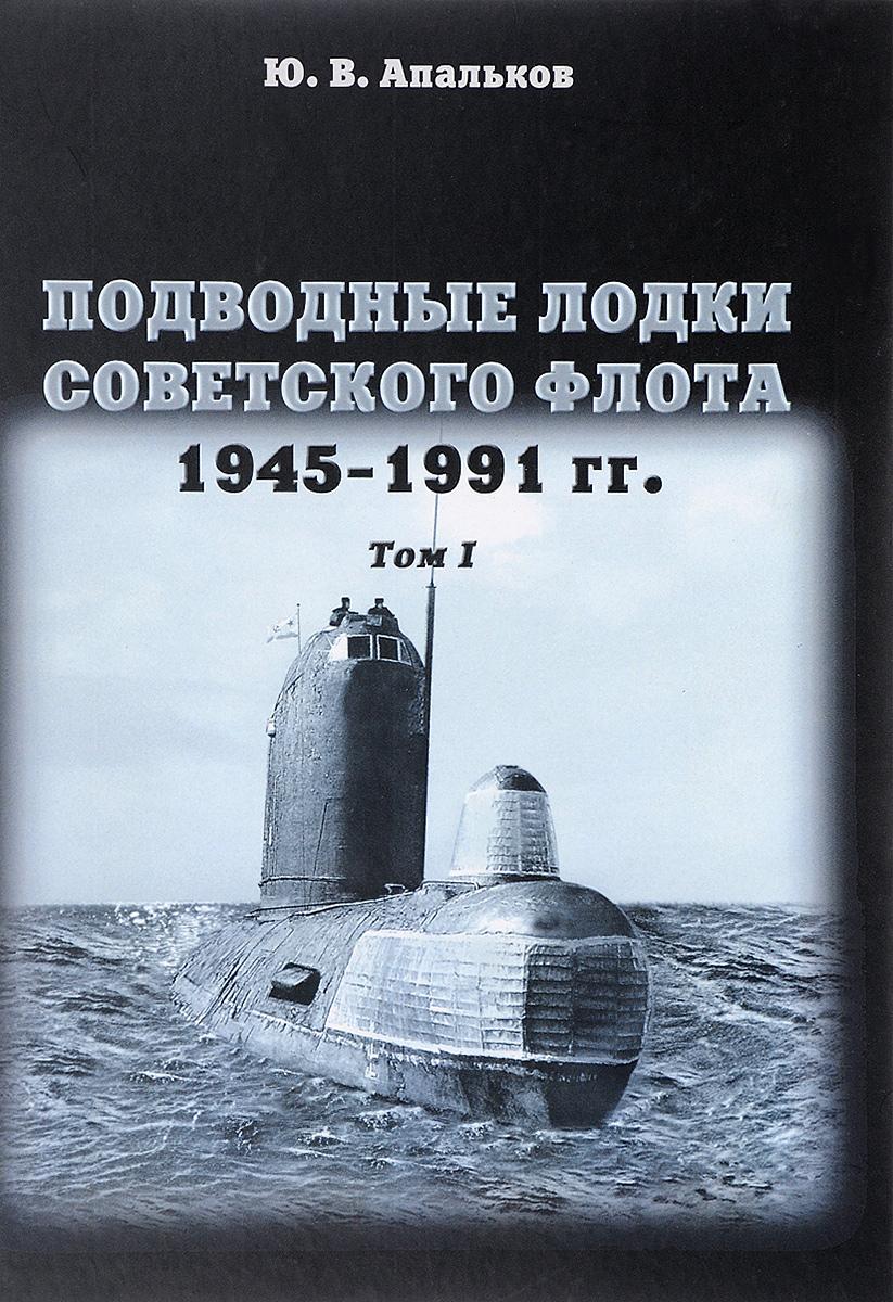 Ю. В. Апальков Подводные лодки Советского флота. 1945-1991 годов. Том 1 ю в апальков подводные лодки советского флота 1945 1991 гг в 3 томах том 2 второе поколение апл