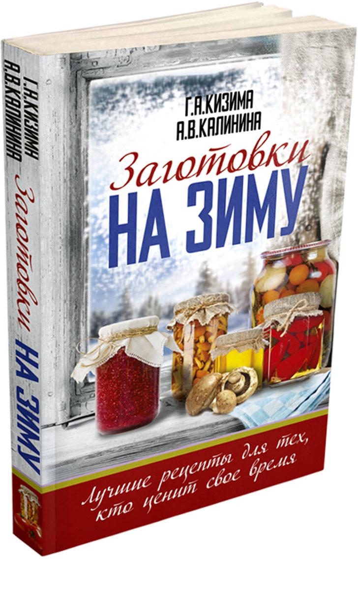 Г. А. Кизима., А. В. Калинина Заготовки на зиму. Лучшие рецепты для тех, кто ценит свое время кизима г варенья джемы повидло рецепты сладостей из вашего урожая