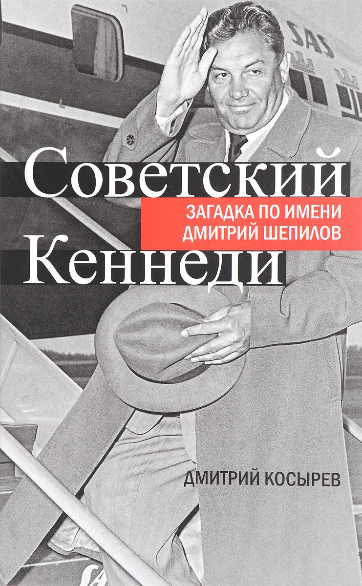 Дмитрий Косырев Советский Кеннеди. Загадка по имени Дмитрий Шепилов