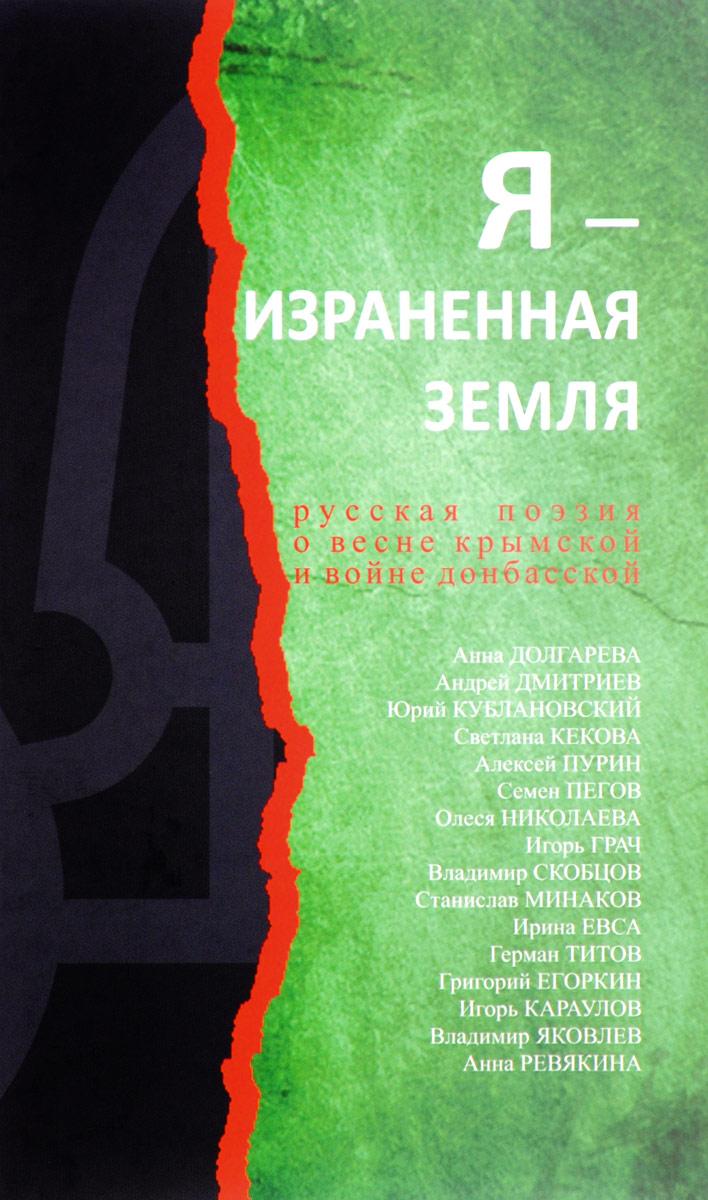 Я - израненная земля. Русская поэзия о весне крымской и войне донбасской